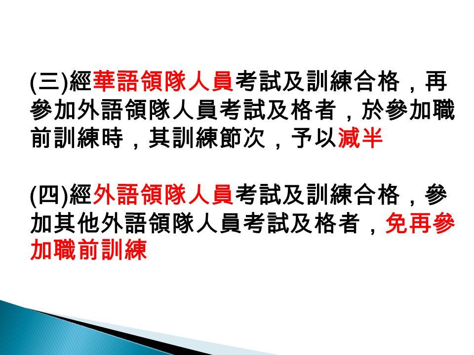 ( 三 ) 經華語領隊人員考試及訓練合格,再 參加外語領隊人員考試及格者,於參加職 前訓練時,其訓練節次,予以減半 ( 四 ) 經外語領隊人員考試及訓練合格,參 加其他外語領隊人員考試及格者,免再參 加職前訓練