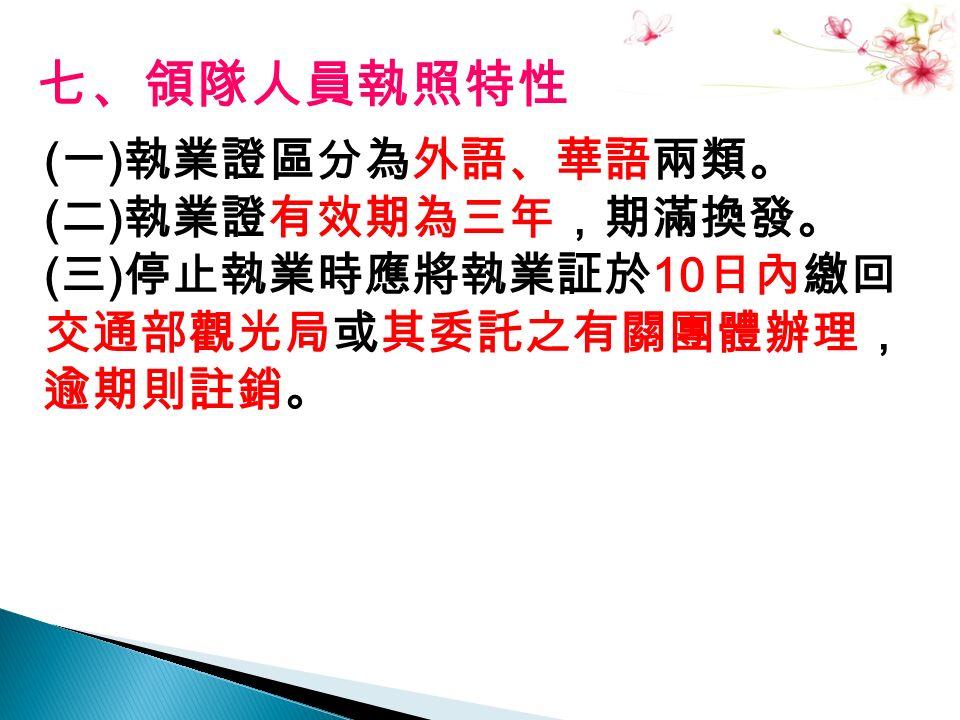 七、領隊人員執照特性 ( 一 ) 執業證區分為外語、華語兩類。 ( 二 ) 執業證有效期為三年,期滿換發。 ( 三 ) 停止執業時應將執業証於 10 日內繳回 交通部觀光局或其委託之有關團體辦理, 逾期則註銷。