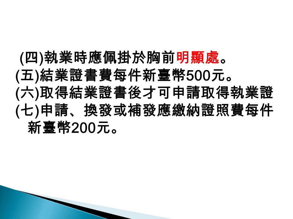 ( 四 ) 執業時應佩掛於胸前明顯處。 ( 五 ) 結業證書費每件新臺幣 500 元。 ( 六 ) 取得結業證書後才可申請取得執業證 ( 七 ) 申請、換發或補發應繳納證照費每件 新臺幣 200 元。