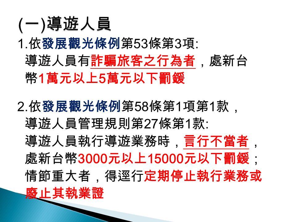 1. 依發展觀光條例第 53 條第 3 項 : 導遊人員有詐騙旅客之行為者,處新台 幣 1 萬元以上 5 萬元以下罰鍰 2.