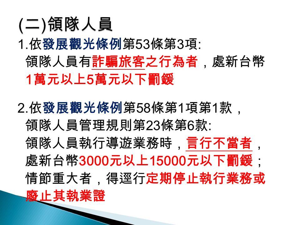 1. 依發展觀光條例第 53 條第 3 項 : 領隊人員有詐騙旅客之行為者,處新台幣 1 萬元以上 5 萬元以下罰鍰 2.