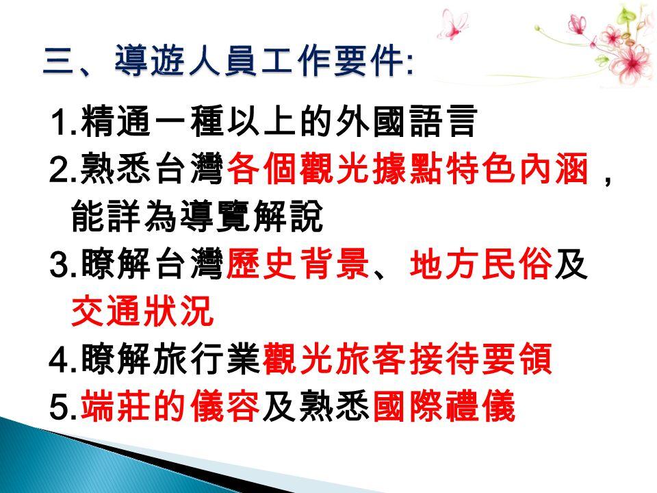 1. 精通一種以上的外國語言 2. 熟悉台灣各個觀光據點特色內涵, 能詳為導覽解說 3. 瞭解台灣歷史背景、地方民俗及 交通狀況 4. 瞭解旅行業觀光旅客接待要領 5. 端莊的儀容及熟悉國際禮儀