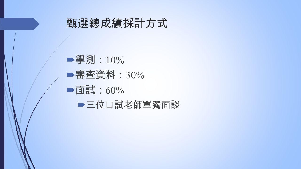 甄選總成績採計方式  學測: 10%  審查資料: 30%  面試: 60%  三位口試老師單獨面談