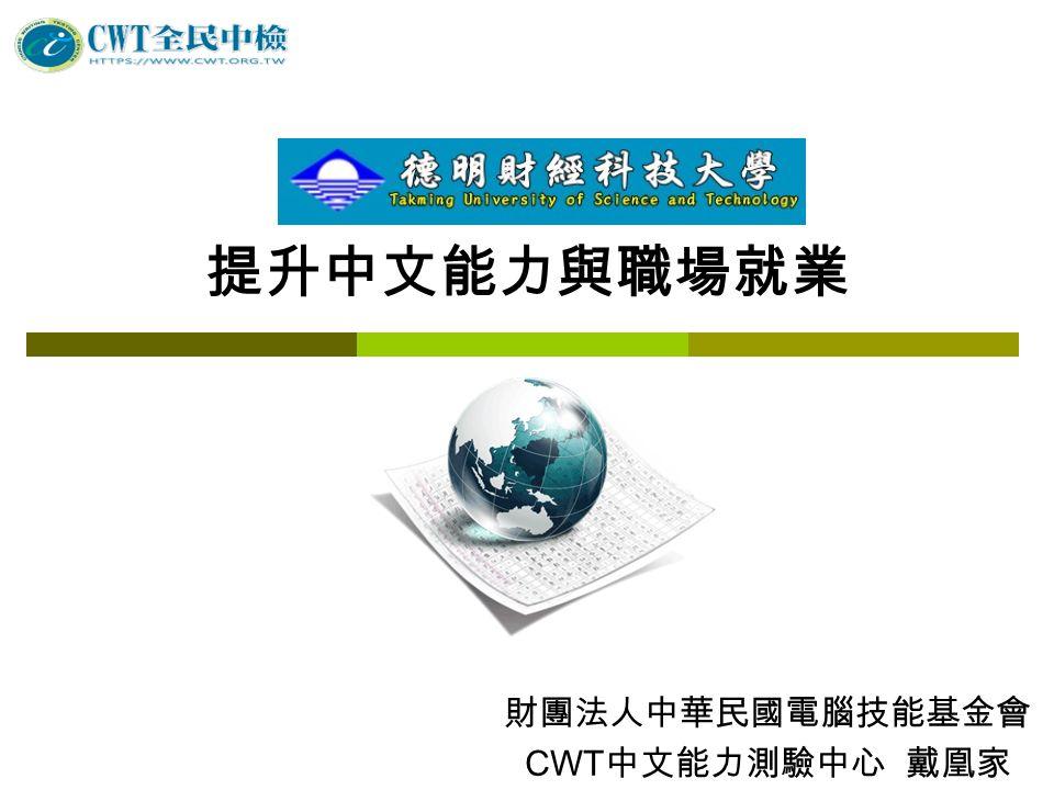 提升中文能力與職場就業 財團法人中華民國電腦技能基金會 CWT 中文能力測驗中心 戴凰家