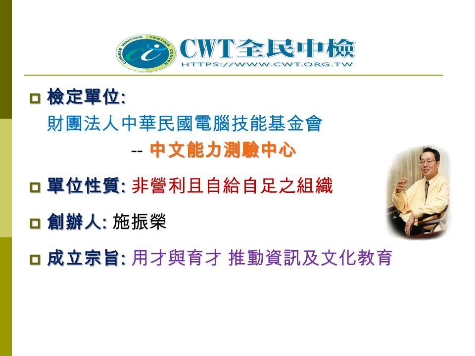  檢定單位 : 財團法人中華民國電腦技能基金會 中文能力測驗中心 -- 中文能力測驗中心  單位性質 :  單位性質 : 非營利且自給自足之組織  創辦人 :  創辦人 : 施振榮  成立宗旨 :  成立宗旨 : 用才與育才 推動資訊及文化教育