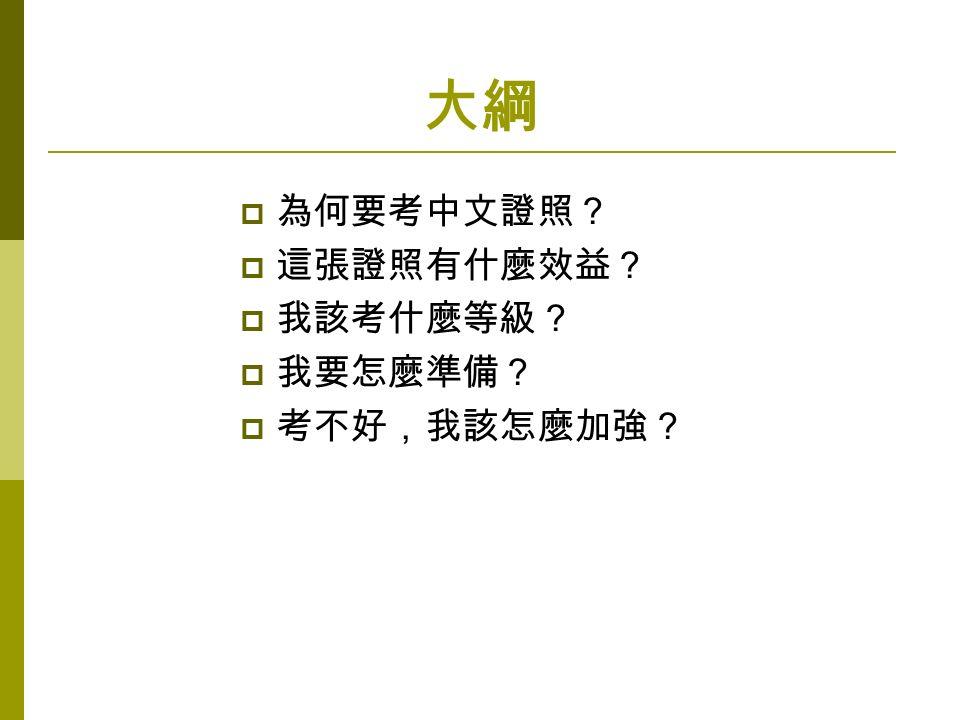 大綱  為何要考中文證照?  這張證照有什麼效益?  我該考什麼等級?  我要怎麼準備?  考不好,我該怎麼加強?
