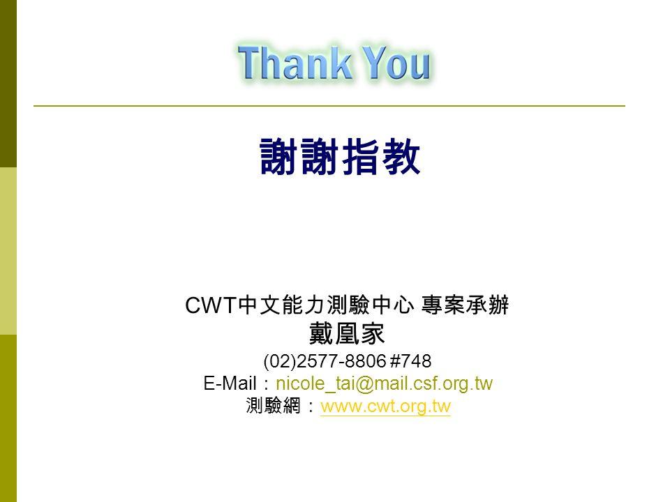 謝謝指教 CWT 中文能力測驗中心 專案承辦 戴凰家 (02)2577-8806 #748 E-Mail : nicole_tai@mail.csf.org.tw 測驗網: www.cwt.org.tw www.cwt.org.tw