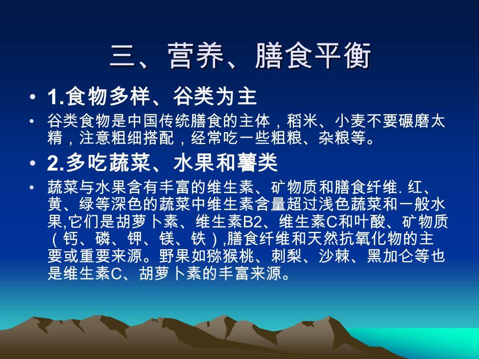 三、营养、膳食平衡 1. 食物多样、谷类为主 谷类食物是中国传统膳食的主体,稻米、小麦不要碾磨太 精,注意粗细搭配,经常吃一些粗粮、杂粮等。 2.