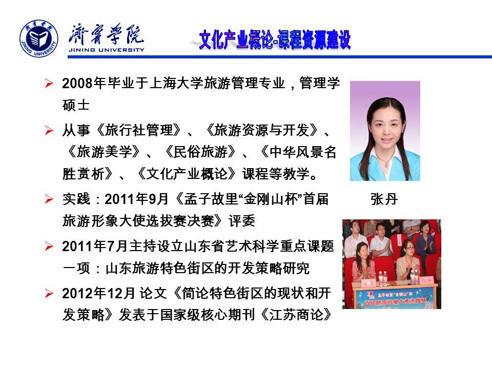  2008 年毕业于上海大学旅游管理专业,管理学 硕士  从事《旅行社管理》、《旅游资源与开发》、 《旅游美学》、《民俗旅游》、《中华风景名 胜赏析》、《文化产业概论》课程等教学。  实践: 2011 年 9 月《孟子故里 金刚山杯 首届 旅游形象大使选拔赛决赛》评委  2011 年 7 月主持设立山东省艺术科学重点课题 一项:山东旅游特色街区的开发策略研究  2012 年 12 月 论文《简论特色街区的现状和开 发策略》发表于国家级核心期刊《江苏商论》 张丹