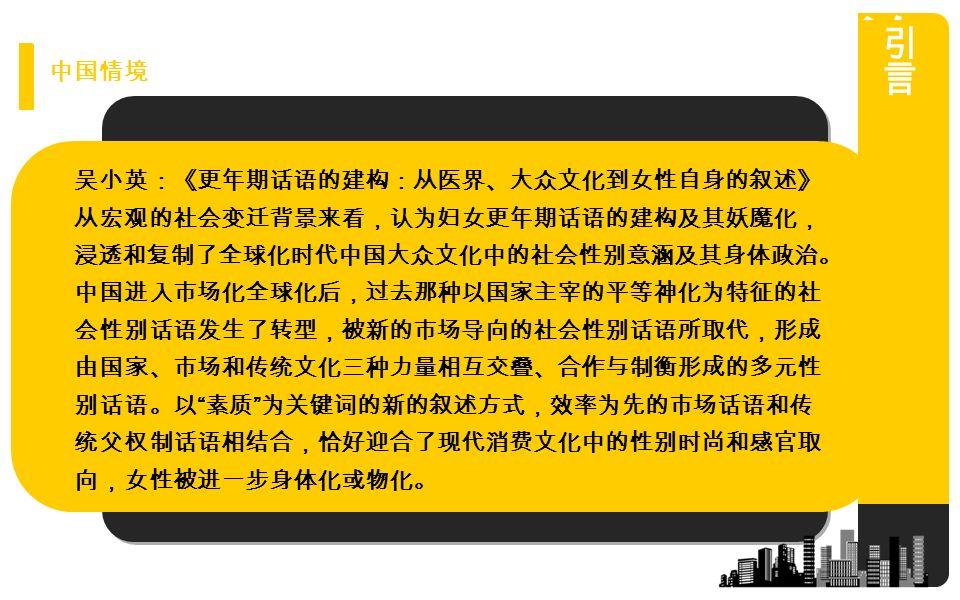 吴小英:《更年期话语的建构:从医界、大众文化到女性自身的叙述》 从宏观的社会变迁背景来看,认为妇女更年期话语的建构及其妖魔化, 浸透和复制了全球化时代中国大众文化中的社会性别意涵及其身体政治。 中国进入市场化全球化后,过去那种以国家主宰的平等神化为特征的社 会性别话语发生了转型,被新的市场导向的社会性别话语所取代,形成 由国家、市场和传统文化三种力量相互交叠、合作与制衡形成的多元性 别话语。以 素质 为关键词的新的叙述方式,效率为先的市场话语和传 统父权制话语相结合,恰好迎合了现代消费文化中的性别时尚和感官取 向,女性被进一步身体化或物化。 中国情境
