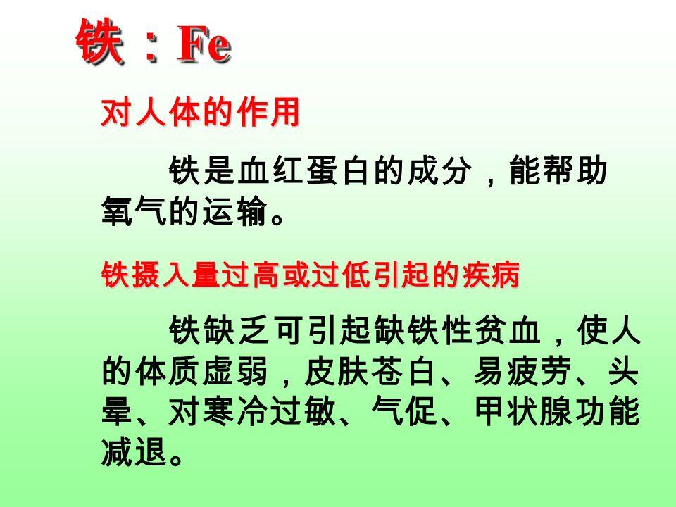 铁: Fe 铁是血红蛋白的成分,能帮助 氧气的运输。 对人体的作用 铁缺乏可引起缺铁性贫血,使人 的体质虚弱,皮肤苍白、易疲劳、头 晕、对寒冷过敏、气促、甲状腺功能 减退。 铁摄入量过高或过低引起的疾病