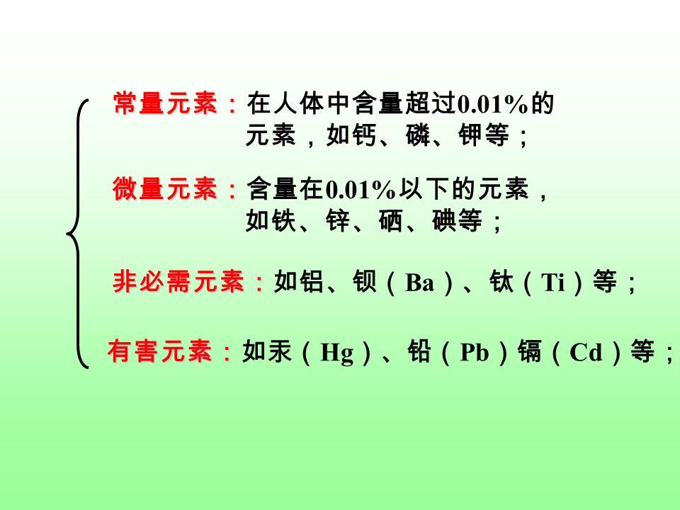 常量元素: 常量元素:在人体中含量超过 0.01% 的 元素,如钙、磷、钾等; 微量元素: 微量元素:含量在 0.01% 以下的元素, 如铁、锌、硒、碘等; 非必需元素: 非必需元素:如铝、钡( Ba )、钛( Ti )等; 有害元素: 有害元素:如汞( Hg )、铅( Pb )镉( Cd )等;