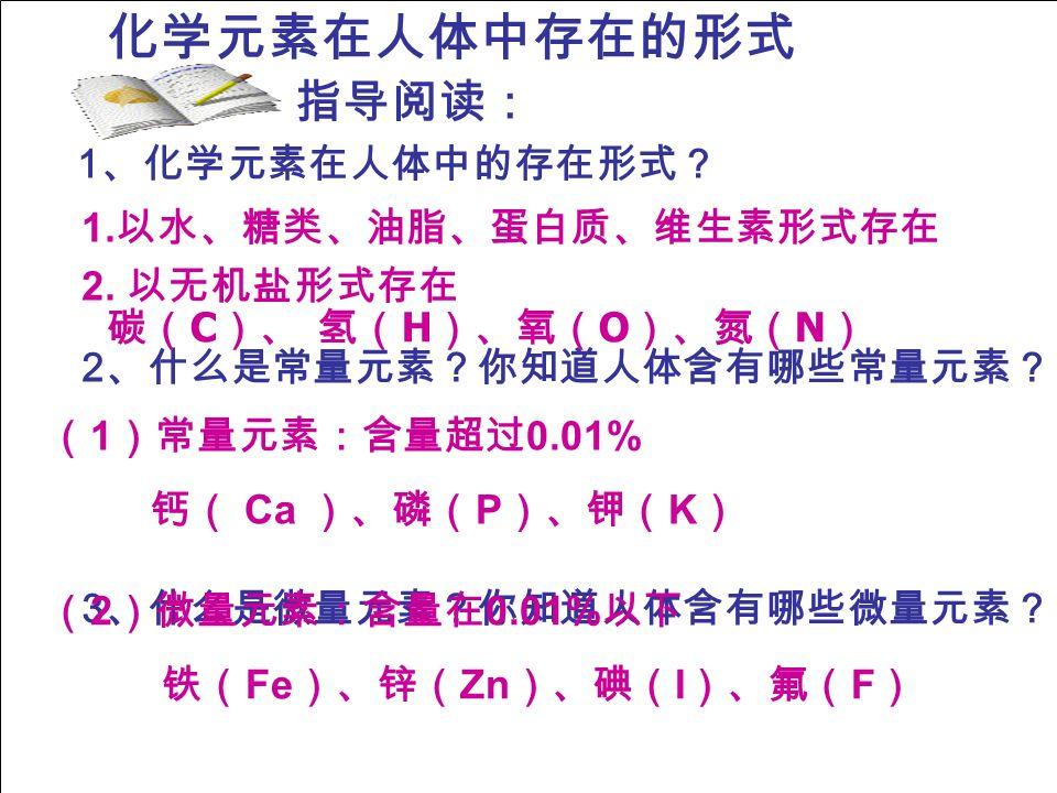 化学元素在人体中存在的形式 2 、什么是常量元素?你知道人体含有哪些常量元素? 3 、什么是微量元素?你知道人体含有哪些微量元素? 1 、化学元素在人体中的存在形式? 指导阅读: 1.