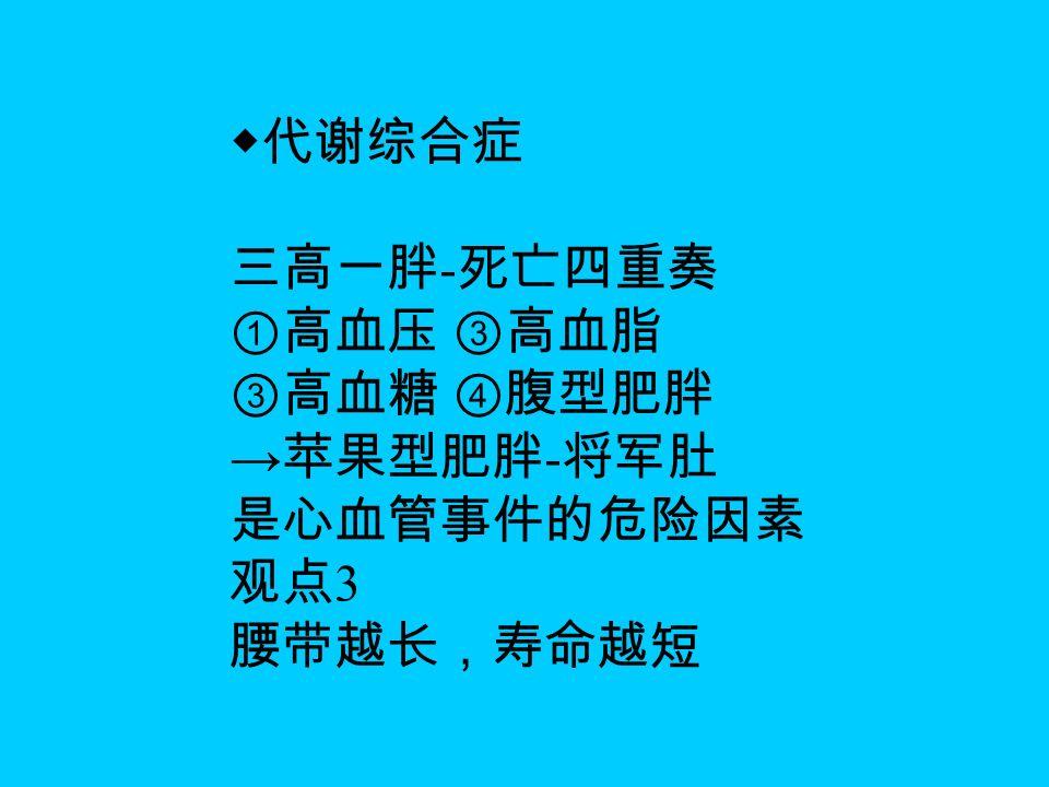 ◆代谢综合症 三高一胖 - 死亡四重奏 ①高血压 ③高血脂 ③高血糖 ④腹型肥胖 → 苹果型肥胖 - 将军肚 是心血管事件的危险因素 观点 3 腰带越长,寿命越短