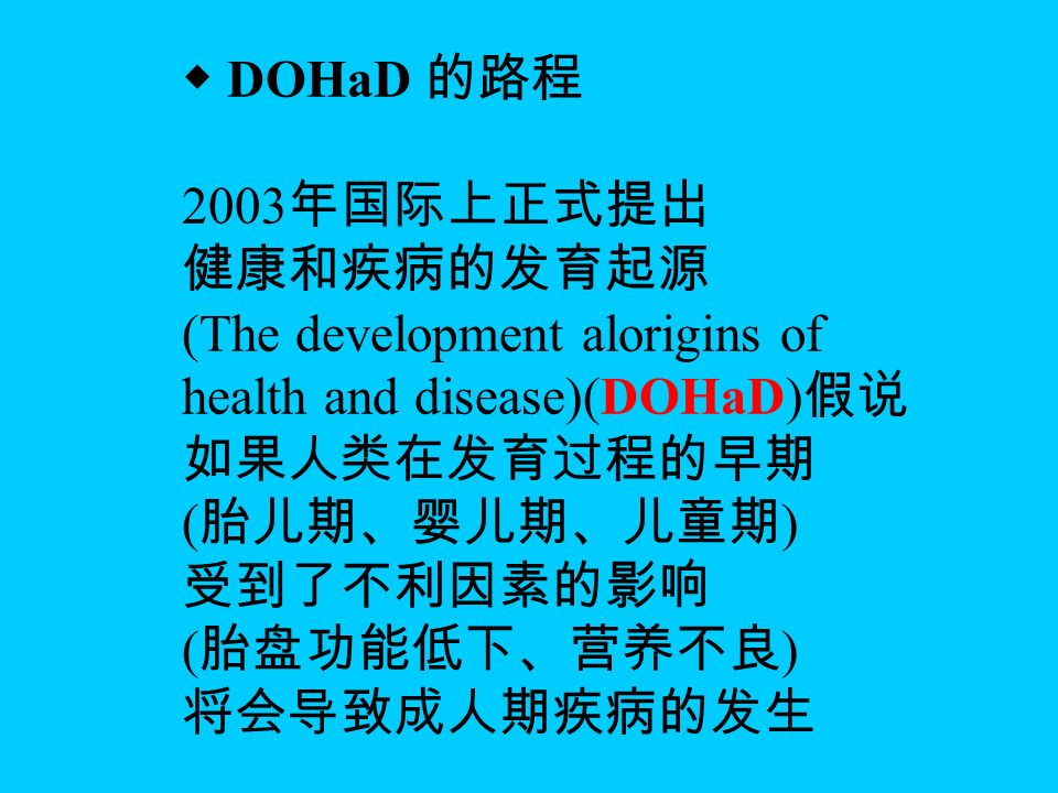 ◆ DOHaD 的路程 2003 年国际上正式提出 健康和疾病的发育起源 (The development alorigins of health and disease)(DOHaD) 假说 如果人类在发育过程的早期 ( 胎儿期、婴儿期、儿童期 ) 受到了不利因素的影响 ( 胎盘功能低下、营养不良 ) 将会导致成人期疾病的发生