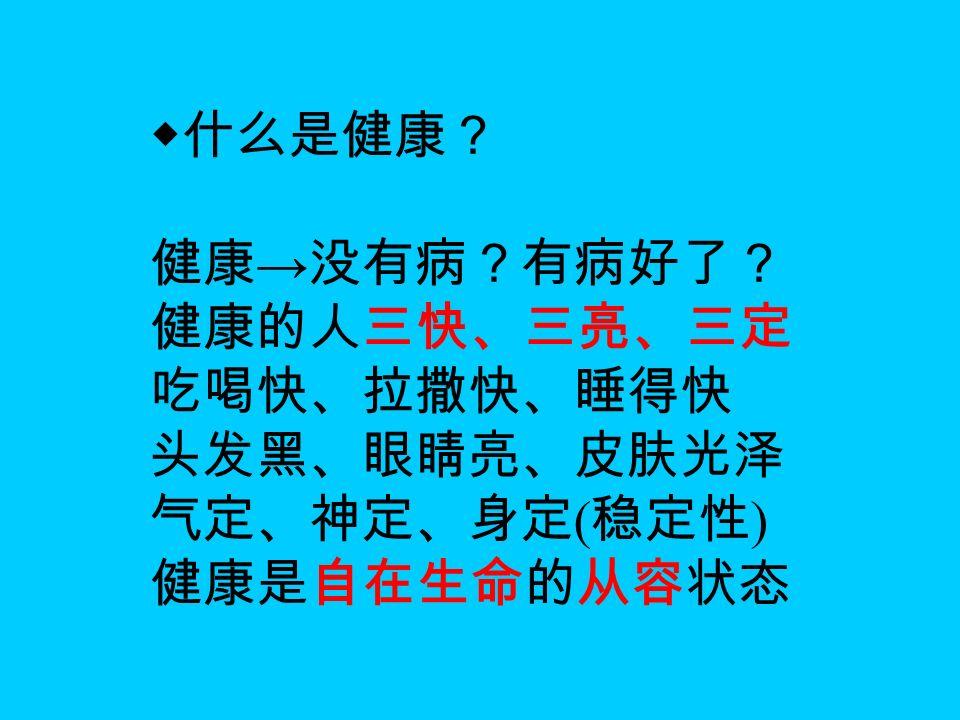 ◆什么是健康? 健康 → 没有病?有病好了? 健康的人三快、三亮、三定 吃喝快、拉撒快、睡得快 头发黑、眼睛亮、皮肤光泽 气定、神定、身定 ( 稳定性 ) 健康是自在生命的从容状态