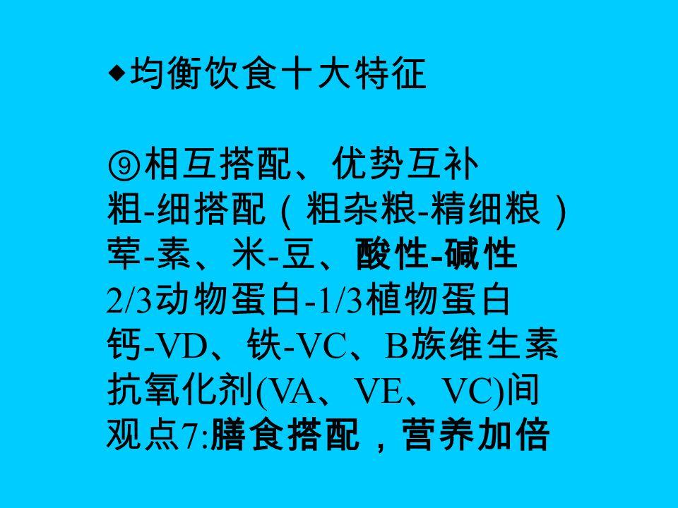 ◆均衡饮食十大特征 ⑨相互搭配、优势互补 粗 - 细搭配(粗杂粮 - 精细粮) 荤 - 素、米 - 豆、酸性 - 碱性 2/3 动物蛋白 -1/3 植物蛋白 钙 -VD 、铁 -VC 、 B 族维生素 抗氧化剂 (VA 、 VE 、 VC) 间 观点 7: 膳食搭配,营养加倍