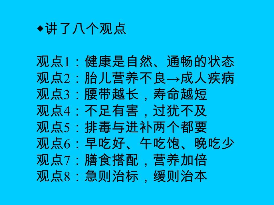 ◆讲了八个观点 观点 1 :健康是自然、通畅的状态 观点 2 :胎儿营养不良 → 成人疾病 观点 3 :腰带越长,寿命越短 观点 4 :不足有害,过犹不及 观点 5 :排毒与进补两个都要 观点 6 :早吃好、午吃饱、晚吃少 观点 7 :膳食搭配,营养加倍 观点 8 :急则治标,缓则治本
