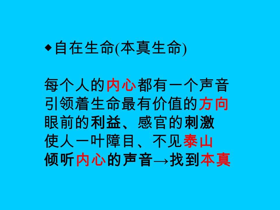 ◆自在生命 ( 本真生命 ) 每个人的内心都有一个声音 引领着生命最有价值的方向 眼前的利益、感官的刺激 使人一叶障目、不见泰山 倾听内心的声音 → 找到本真
