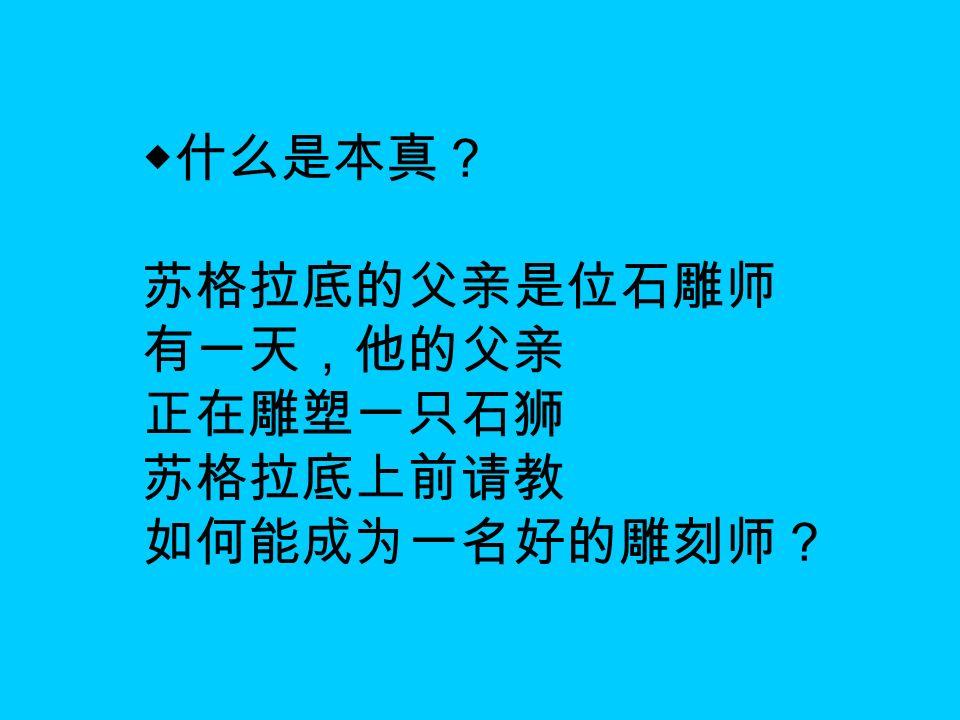 ◆什么是本真? 苏格拉底的父亲是位石雕师 有一天,他的父亲 正在雕塑一只石狮 苏格拉底上前请教 如何能成为一名好的雕刻师?