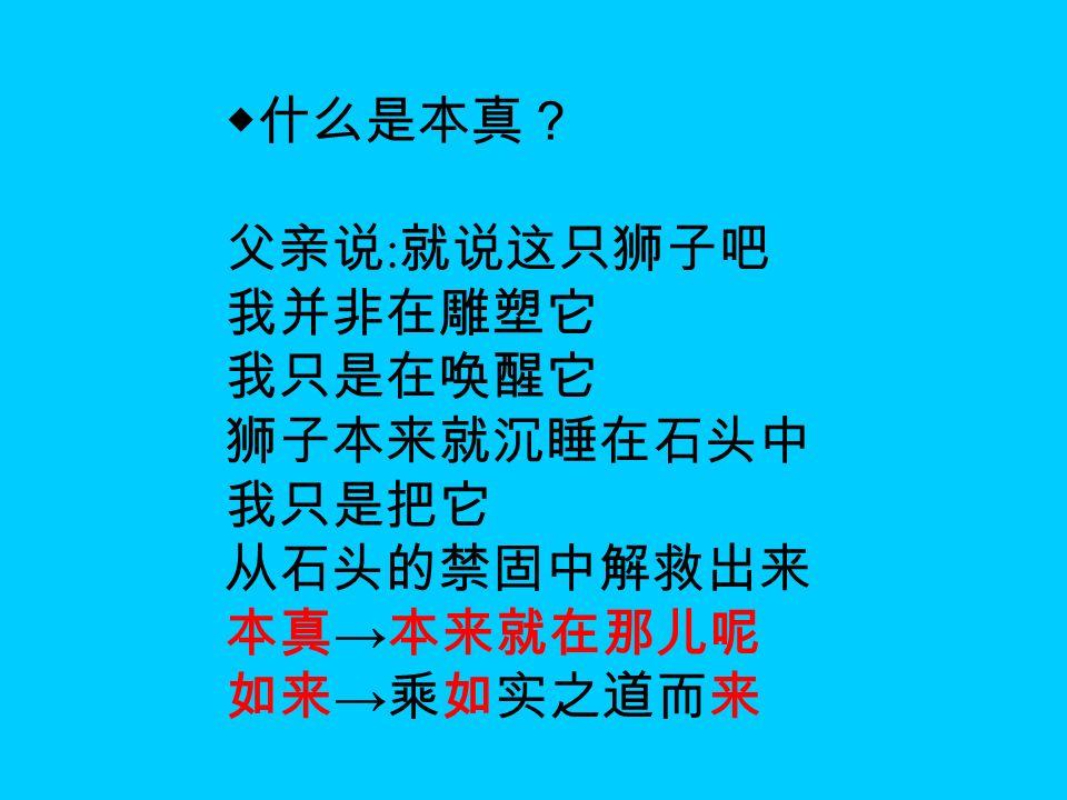 ◆什么是本真? 父亲说 : 就说这只狮子吧 我并非在雕塑它 我只是在唤醒它 狮子本来就沉睡在石头中 我只是把它 从石头的禁固中解救出来 本真 → 本来就在那儿呢 如来 → 乘如实之道而来
