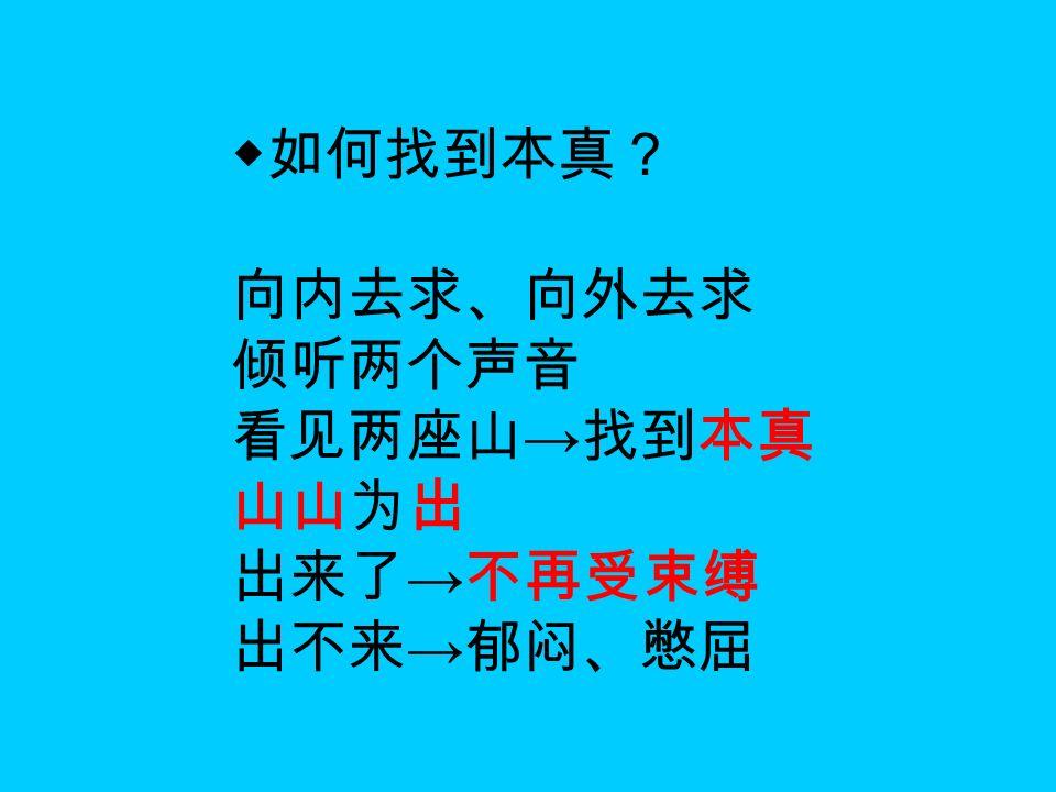 ◆如何找到本真? 向内去求、向外去求 倾听两个声音 看见两座山 → 找到本真 山山为出 出来了 → 不再受束缚 出不来 → 郁闷、憋屈