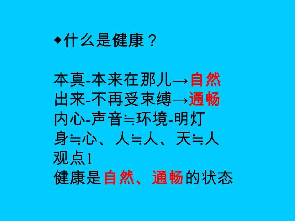 ◆什么是健康? 本真 - 本来在那儿 → 自然 出来 - 不再受束缚 → 通畅 内心 - 声音≒环境 - 明灯 身≒心、人≒人、天≒人 观点 1 健康是自然、通畅的状态