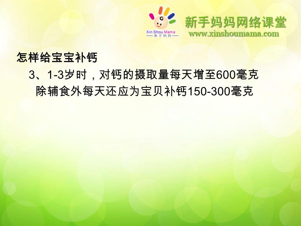 怎样给宝宝补钙 3 、 1-3 岁时,对钙的摄取量每天增至 600 毫克 除辅食外每天还应为宝贝补钙 150-300 毫克