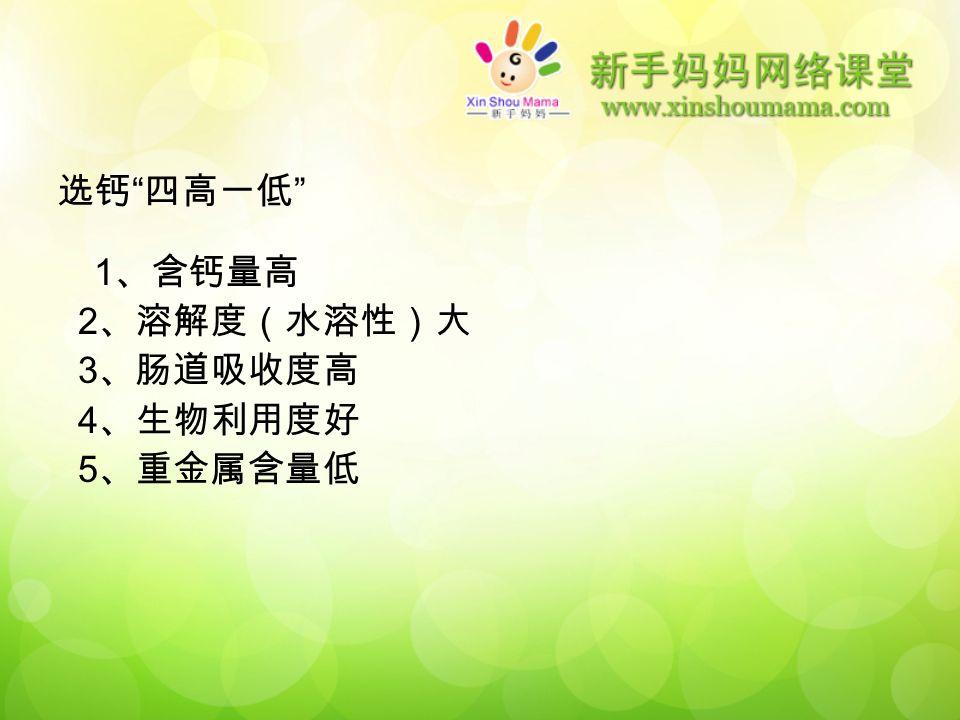 选钙 四高一低 1 、含钙量高 2 、溶解度(水溶性)大 3 、肠道吸收度高 4 、生物利用度好 5 、重金属含量低