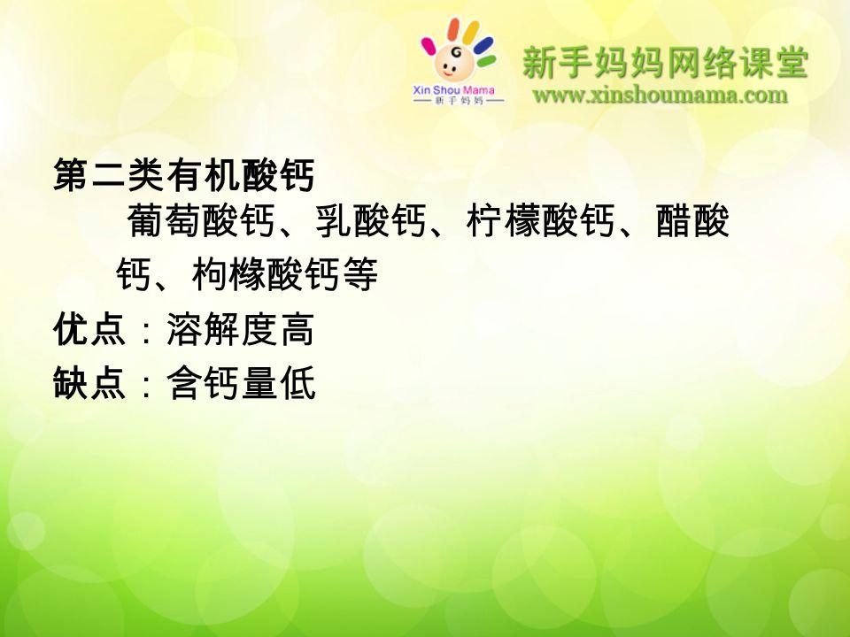 第二类有机酸钙 葡萄酸钙、乳酸钙、柠檬酸钙、醋酸 钙、枸橼酸钙等 优点:溶解度高 缺点:含钙量低