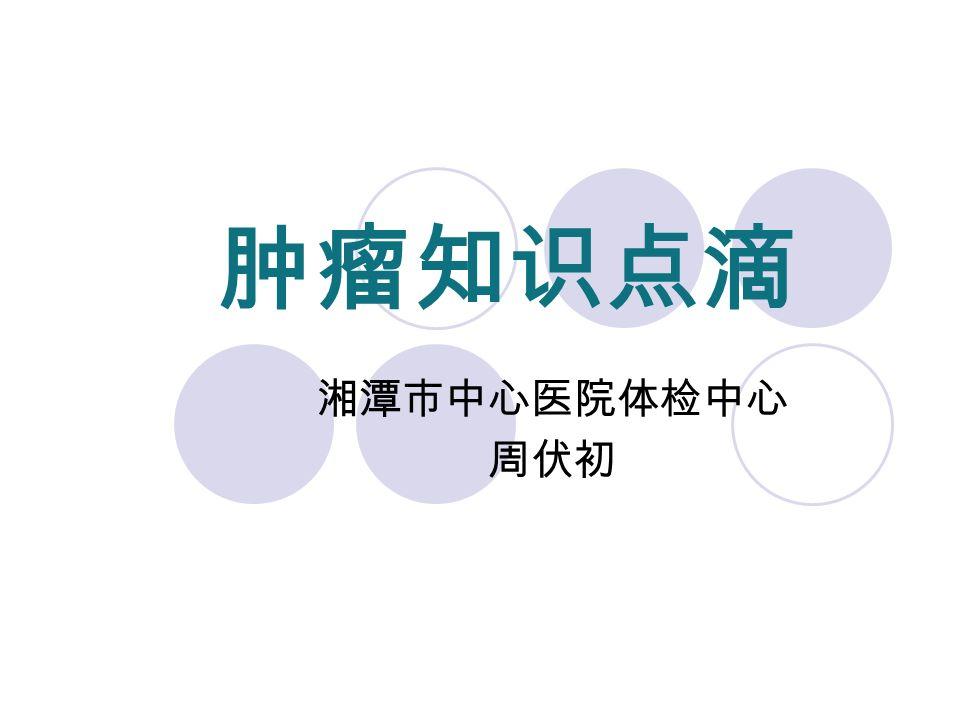 肿瘤知识点滴 湘潭市中心医院体检中心 周伏初
