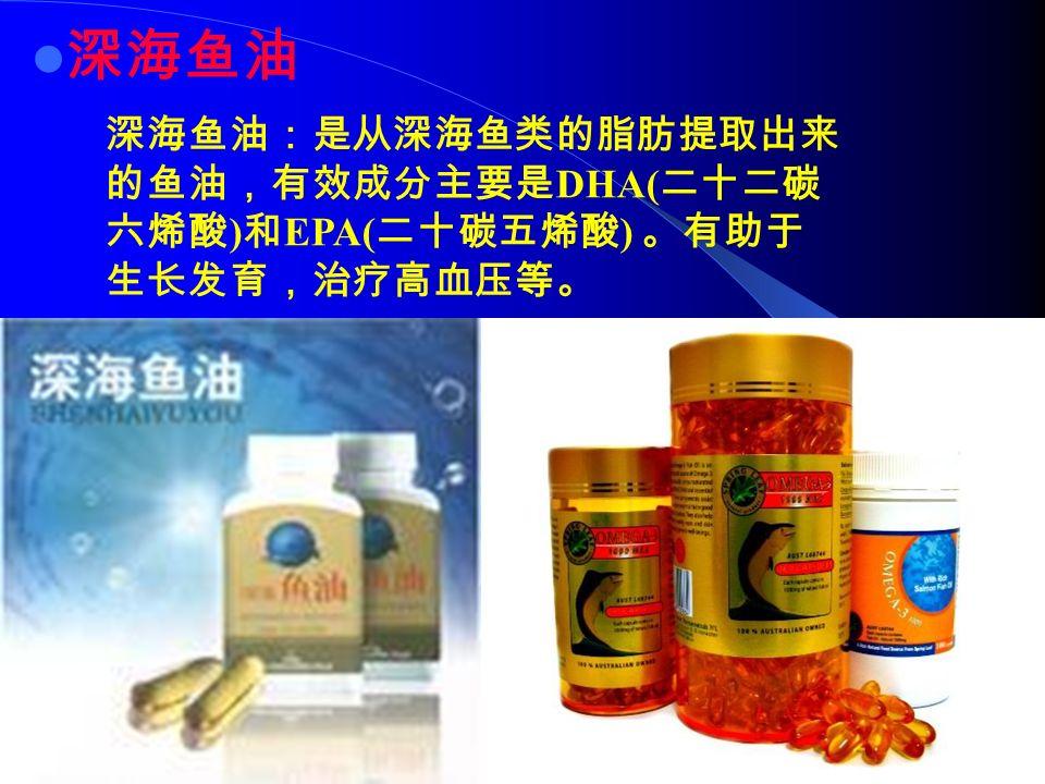 深海鱼油 深海鱼油:是从深海鱼类的脂肪提取出来 的鱼油,有效成分主要是 DHA( 二十二碳 六烯酸 ) 和 EPA( 二十碳五烯酸 ) 。有助于 生长发育,治疗高血压等。