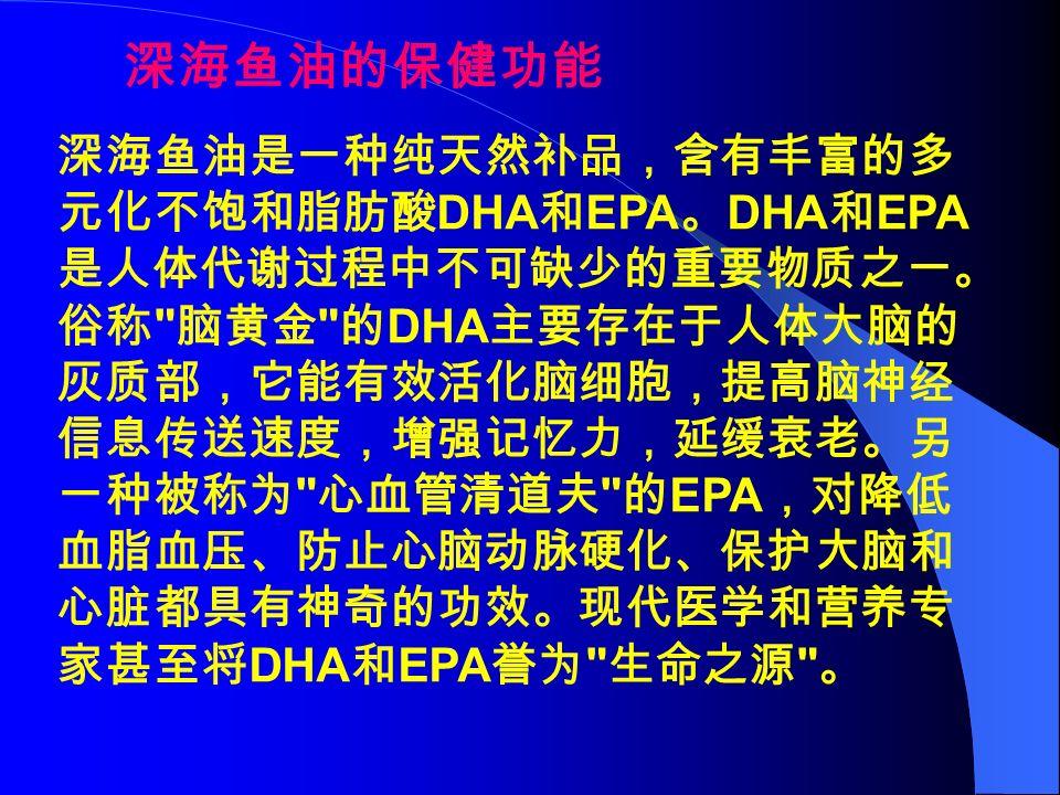 深海鱼油是一种纯天然补品,含有丰富的多 元化不饱和脂肪酸 DHA 和 EPA 。 DHA 和 EPA 是人体代谢过程中不可缺少的重要物质之一。 俗称 脑黄金 的 DHA 主要存在于人体大脑的 灰质部,它能有效活化脑细胞,提高脑神经 信息传送速度,增强记忆力,延缓衰老。另 一种被称为 心血管清道夫 的 EPA ,对降低 血脂血压、防止心脑动脉硬化、保护大脑和 心脏都具有神奇的功效。现代医学和营养专 家甚至将 DHA 和 EPA 誉为 生命之源 。 深海鱼油的保健功能