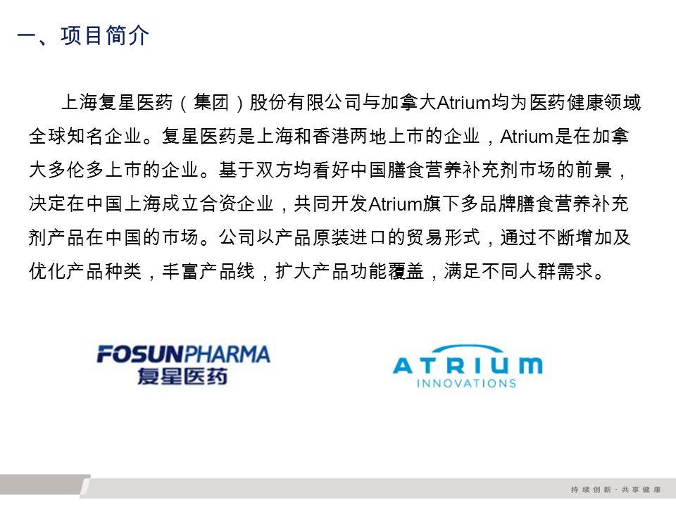 一、项目简介 上海复星医药(集团)股份有限公司与加拿大 Atrium 均为医药健康领域 全球知名企业。复星医药是上海和香港两地上市的企业, Atrium 是在加拿 大多伦多上市的企业。基于双方均看好中国膳食营养补充剂市场的前景, 决定在中国上海成立合资企业,共同开发 Atrium 旗下多品牌膳食营养补充 剂产品在中国的市场。公司以产品原装进口的贸易形式,通过不断增加及 优化产品种类,丰富产品线,扩大产品功能覆盖,满足不同人群需求。