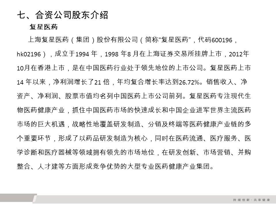 七、合资公司股东介绍 复星医药 上海复星医药(集团)股份有限公司(简称 复星医药 ,代码 600196 , hk02196 ),成立于 1994 年, 1998 年 8 月在上海证券交易所挂牌上市, 2012 年 10 月在香港上市,是在中国医药行业处于领先地位的上市公司。复星医药上市 14 年以来,净利润增长了 21 倍,年均复合增长率达到 26.72% 。销售收入、净 资产、净利润、股票市值均名列中国医药上市公司前列。复星医药专注现代生 物医药健康产业,抓住中国医药市场的快速成长和中国企业进军世界主流医药 市场的巨大机遇,战略性地覆盖研发制造、分销及终端等医药健康产业链的多 个重要环节,形成了以药品研发制造为核心,同时在医药流通、医疗服务、医 学诊断和医疗器械等领域拥有领先的市场地位,在研发创新、市场营销、并购 整合、人才建等方面形成竞争优势的大型专业医药健康产业集团。