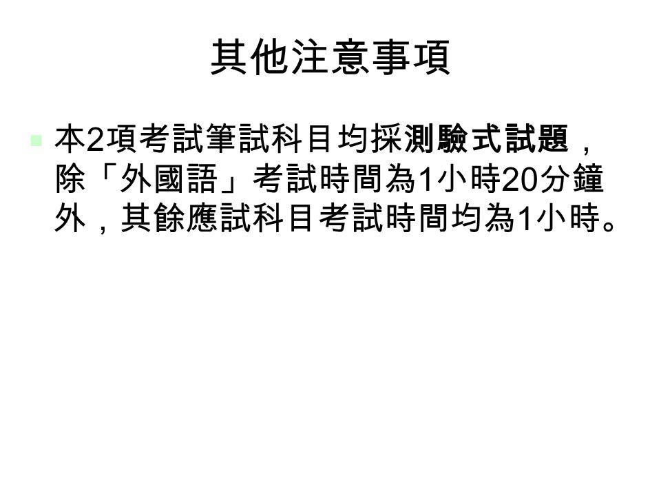 11 其他注意事項  本 2 項考試筆試科目均採測驗式試題, 除「外國語」考試時間為 1 小時 20 分鐘 外,其餘應試科目考試時間均為 1 小時。