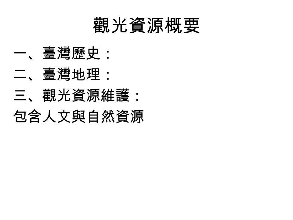 22 觀光資源概要 一、臺灣歷史: 二、臺灣地理: 三、觀光資源維護: 包含人文與自然資源
