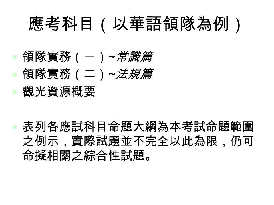 6 應考科目(以華語領隊為例)  領隊實務(一) ~ 常識篇  領隊實務(二) ~ 法規篇  觀光資源概要  表列各應試科目命題大綱為本考試命題範圍 之例示,實際試題並不完全以此為限,仍可 命擬相關之綜合性試題。