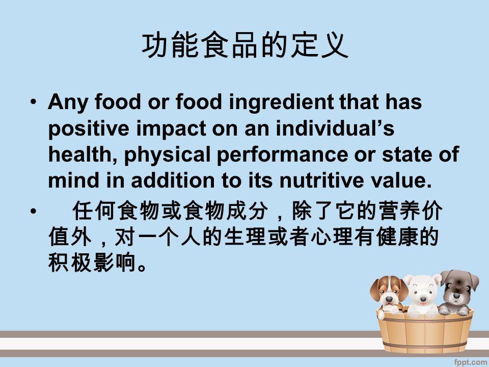 功能食品的定义 Any food or food ingredient that has positive impact on an individual's health, physical performance or state of mind in addition to its nutritive value.