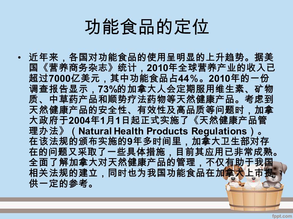 功能食品的定位 近年来,各国对功能食品的使用呈明显的上升趋势。据美 国《营养商务杂志》统计, 2010 年全球营养产业的收入已 超过 7000 亿美元,其中功能食品占 44 %。 2010 年的一份 调查报告显示, 73% 的加拿大人会定期服用维生素、矿物 质、中草药产品和顺势疗法药物等天然健康产品。考虑到 天然健康产品的安全性、有效性及高品质等问题时,加拿 大政府于 2004 年 1 月 1 日起正式实施了《天然健康产品管 理办法》( Natural Health Products Regulations )。 在该法规的颁布实施的 9 年多时间里,加拿大卫生部对存 在的问题又采取了一些具体措施,目前其应用已非常成熟。 全面了解加拿大对天然健康产品的管理,不仅有助于我国 相关法规的建立,同时也为我国功能食品在加拿大上市提 供一定的参考。
