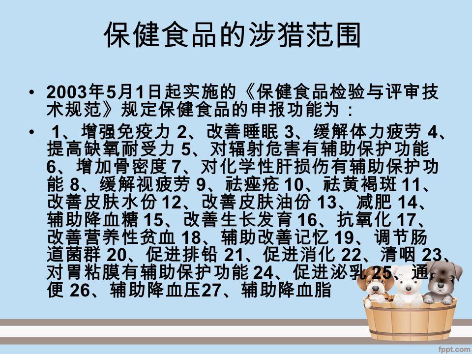 保健食品的涉猎范围 2003 年 5 月 1 日起实施的《保健食品检验与评审技 术规范》规定保健食品的申报功能为: 1 、增强免疫力 2 、改善睡眠 3 、缓解体力疲劳 4 、 提高缺氧耐受力 5 、对辐射危害有辅助保护功能 6 、增加骨密度 7 、对化学性肝损伤有辅助保护功 能 8 、缓解视疲劳 9 、祛痤疮 10 、祛黄褐斑 11 、 改善皮肤水份 12 、改善皮肤油份 13 、减肥 14 、 辅助降血糖 15 、改善生长发育 16 、抗氧化 17 、 改善营养性贫血 18 、辅助改善记忆 19 、调节肠 道菌群 20 、促进排铅 21 、促进消化 22 、清咽 23 、 对胃粘膜有辅助保护功能 24 、促进泌乳 25 、通 便 26 、辅助降血压 27 、辅助降血脂