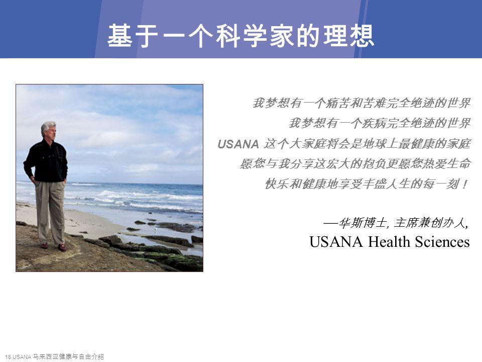 16 USANA 马来西亚健康与自由介绍 基于一个科学家的理想 我梦想有一个痛苦和苦难完全绝迹的世界 我梦想有一个疾病完全绝迹的世界 USANA 这个大家庭将会是地球上最健康的家庭 愿您与我分享这宏大的抱负更愿您热爱生命 快乐和健康地享受丰盛人生的每一刻! — 华斯博士, 主席兼创办人, USANA Health Sciences
