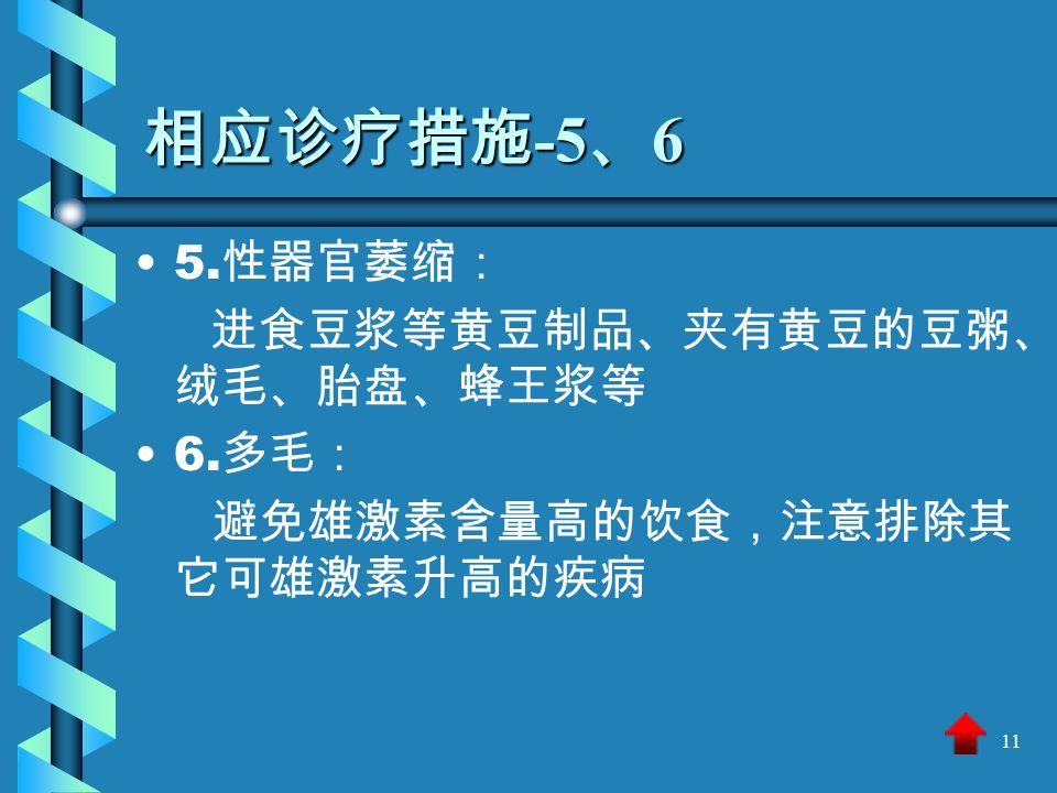 11 相应诊疗措施 -5 、 6 5. 性器官萎缩: 进食豆浆等黄豆制品、夹有黄豆的豆粥、 绒毛、胎盘、蜂王浆等 6. 多毛: 避免雄激素含量高的饮食,注意排除其 它可雄激素升高的疾病