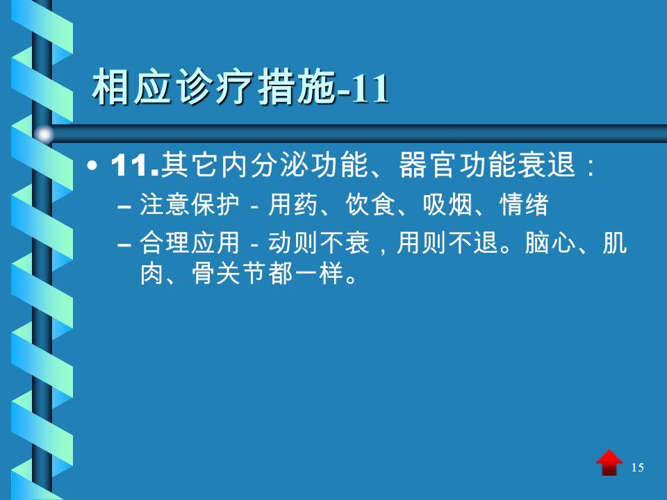 15 相应诊疗措施 -11 11. 其它内分泌功能、器官功能衰退: – – 注意保护-用药、饮食、吸烟、情绪 – – 合理应用-动则不衰,用则不退。脑心、肌 肉、骨关节都一样。