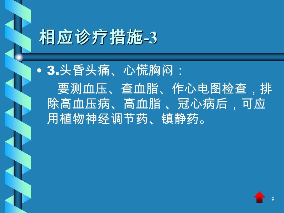 9 相应诊疗措施 -3 3. 头昏头痛、心慌胸闷: 要测血压、查血脂、作心电图检查,排 除高血压病、高血脂 、冠心病后,可应 用植物神经调节药、镇静药。