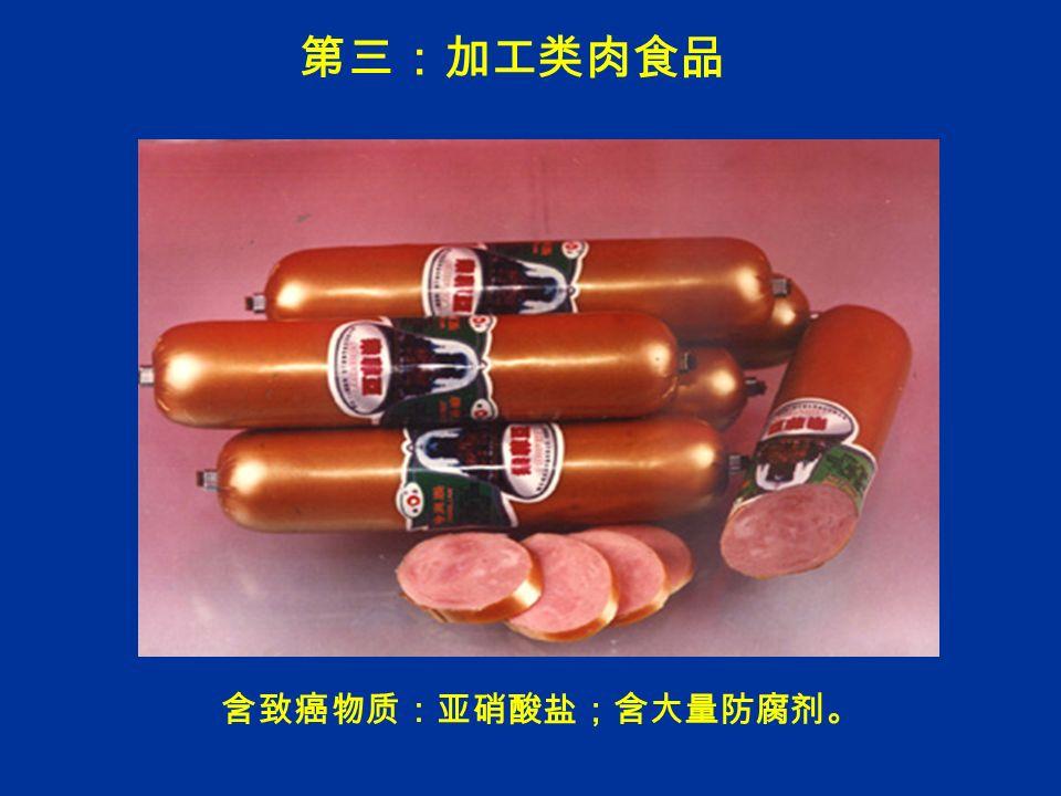 第三:加工类肉食品 含致癌物质:亚硝酸盐;含大量防腐剂。