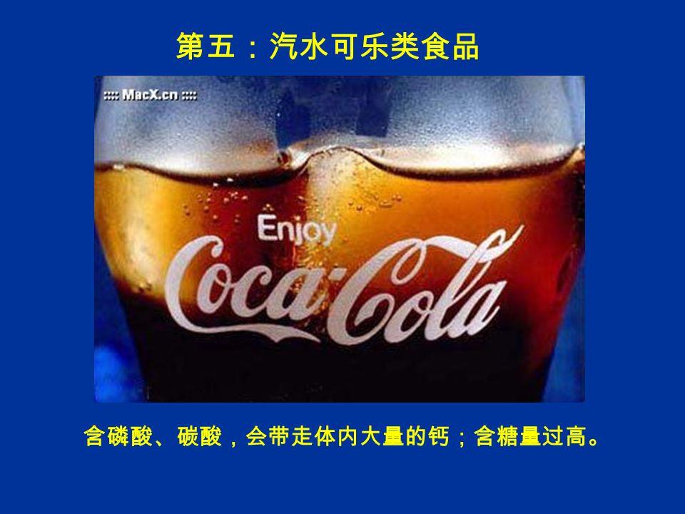 第五:汽水可乐类食品 含磷酸、碳酸,会带走体内大量的钙;含糖量过高。