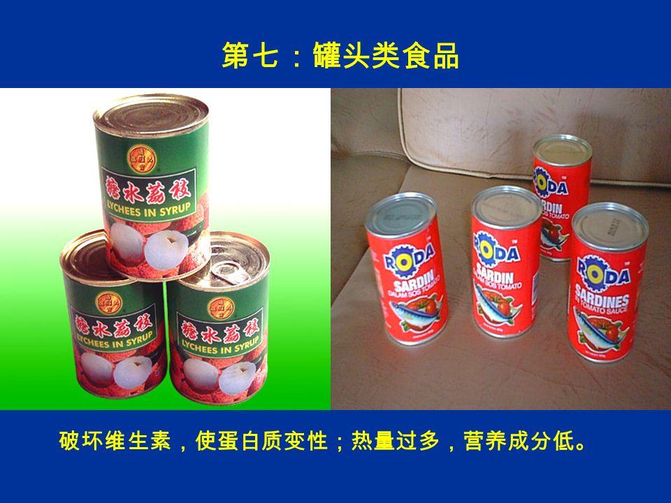 第七:罐头类食品 破坏维生素,使蛋白质变性;热量过多,营养成分低。