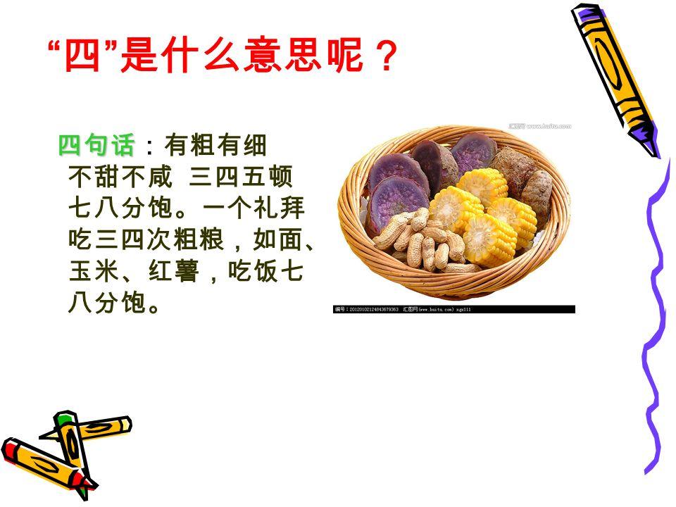 四句话 四句话:有粗有细 不甜不咸 三四五顿 七八分饱。一个礼拜 吃三四次粗粮,如面、 玉米、红薯,吃饭七 八分饱。 四 是什么意思呢?