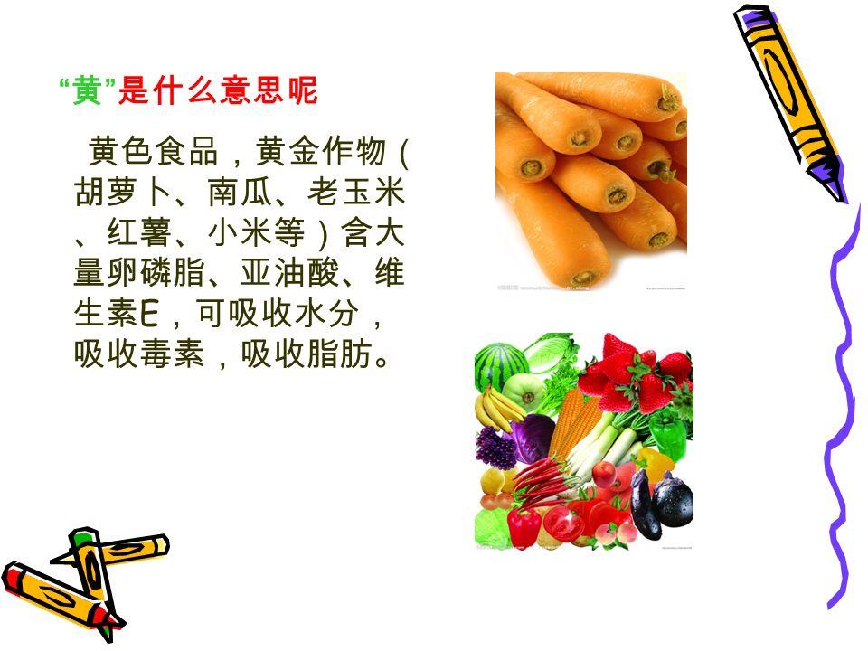 黄 是什么意思呢 黄色食品,黄金作物( 胡萝卜、南瓜、老玉米 、红薯、小米等)含大 量卵磷脂、亚油酸、维 生素 E ,可吸收水分, 吸收毒素,吸收脂肪。